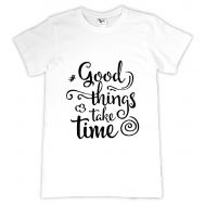 Tricou personalizat Good things take time